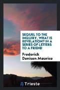 Sequel to the Inquiry, What Is Revelation? in a Series of Letters to a Friend; Containing a Reply to Mr. Mansel's Examination of the Rev. F. D. Mauric
