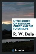 Little Books on Religion. Christ and the Future Life