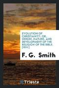 Evolution of Christianity: Or, Origin, Nature, and Development of the Religion of the Bible. [1911]