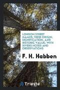 London Street Names; Their Origin, Signification, and Historic Value; With Divers Notes and Observations