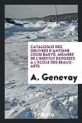 Catalogue Des Oeuvres d'Antoine Louis Barye, Membre de l'Institut Exposees a l'Ecole Des Beaux-Arts