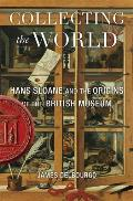 Collecting the World Hans Sloane & the Origins of the British Museum