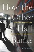 How the Other Half Banks Exclusion Exploitation & the Threat to Democracy