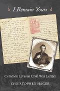 I Remain Yours Common Lives in Civil War Letters