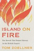 Island on Fire: The Revolt That Ended Slavery in the British Empire