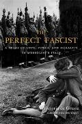 Perfect Fascist A Story of Love Power & Morality in Mussolinis Italy