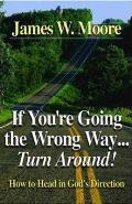 If You're Going the Wrong Way...Turn Around!: How to Head in God's Direction