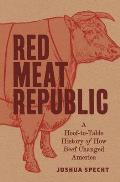 Red Meat Republic A Hoof to Table History of How Beef Changed America