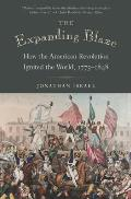 Expanding Blaze How the American Revolution Ignited the World 1775 1848