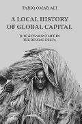 A Local History of Global Capital: Jute and Peasant Life in the Bengal Delta