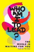 Who Am I to Lead?: The World Is Waiting for You