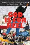 God Is for Reel: A How to and Why You Guide for Using the Arts to Speak to the Heart