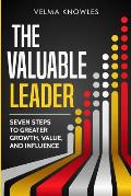 The Valuable Leader: Seven Steps to Greater Growth, Value, and Influence