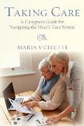 Taking Care: A Caregivers Guide for Navigating the Health Care System