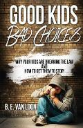 Good Kids, Bad Choices: Why Your Kids Are Breaking the Law and How to Get Them to Stop!