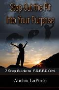 Step Out the Pit Into Your Purpose: 7 Step Guide to F.R.E.E.D.O.M.