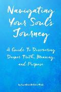 Navigating Your Soul's Journey: A Guide to Discovering Deeper Truth, Meaning and Purpose
