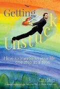 Getting Unstuck: How to Transform Your Life One Step at a Time