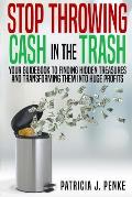 Stop Throwing Cash in the Trash: Your Guidebook to Finding Hidden Treasures and Transforming Them into Huge Profits