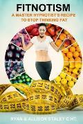 Fitnotism: A Master Hypnotist's Recipe To Stop Thinking Fat