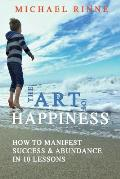 The Art Of HAPPINESS: How To Manifest Success & Abundance In 10 Lessons