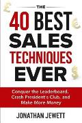 The 40 Best Sales Techniques Ever: Conquer the Leaderboard, Crash President's Club, and Make More Money
