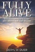 Fully Alive: Discovering God's Heart and Design for Our Health