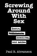 Screwing Around With Sex: Essays, Indictments, Anecdotes, and Asides
