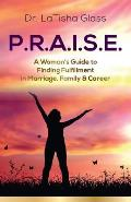 P.R.A.I.S.E.: A Woman's Guide to Finding Fulfillment in Marriage, Family & Career