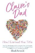 Claire's Dad: How I Earned the Title. Grow Your Relationship with Your Daughter Through Persuasive and Challenging Insights, Practic