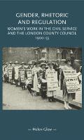 Gender, Rhetoric and Regulation: Women's Work in the Civil Service and the London County Council, 1900-55