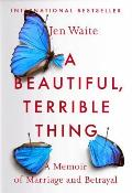 Beautiful Terrible Thing A Memoir of Marriage & Betrayal
