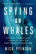 Spying on Whales The Past Present & Future of Earths Most Awesome Creatures