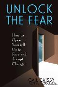 Unlock the Fear: How to Open Yourself Up to Face and Accept Change