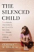 Silenced Child From Labels Medications & Quick Fix Solutions to Listening Growth & Lifelong Resilience