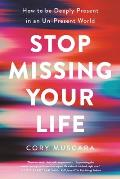 Stop Missing Your Life How to be Deeply Present in an Un Present World