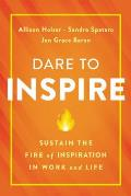 Dare to Inspire Sustain the Fire of Inspiration in Work & Life