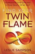 Find Your Twin Flame: Understand and Connect to Your Soul's Other Half