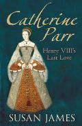 Catherine Parr Henry VIIIs Last Love UK