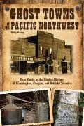 Ghost Towns of the Pacific Northwest Your Guide to the Hidden History of Washington Oregon & British Columbia