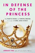In Defense of the Princess How Plastic Tiaras & Fairytale Dreams Can Inspire Smart Strong Women