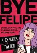 Bye Felipe Disses Dick Pics & Other Delights of Modern Dating