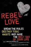 Rebel Love Break the Rules Destroy Toxic Habits & Have the Best Sex of Your Life