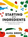 Starting with Ingredients 100 Delicious Ways to Make Use of What Youve Got