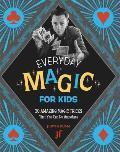 Everyday Magic for Kids 30 Amazing Magic Tricks That You Can Do Anywhere