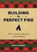 Building the Perfect Fire With or Without Matches in Any Weather