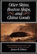 Otter Skins, Boston Ships, and China Goods: The Maritime Fur Trade of the Northwest Coast, 1785-1841