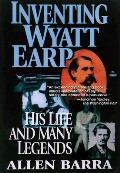 Inventing Wyatt Earp His Life & Many