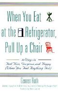 When You Eat at the Refrigerator Pull Up a Chair 50 Ways to Feel Thin Gorgeous & Happy When You Feel Anything But