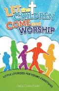 Let the Children Come and Worship: Little Liturgies for Young Christians
